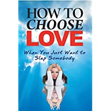 How to Choose Love When You Just Want to Slap Somebody (English Edition)
