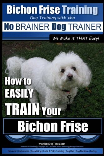 Bichon Frise Training | Dog Training with the No BRAINER Dog TRAINER ~ We Make it THAT Easy!: How to EASILY TRAIN Your Bichon Frise: Volume 1