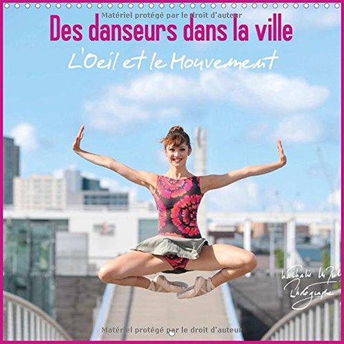 Des Danseurs dans la Ville : L'Oeil et Le Mouvement - calendrier 2016, carré - Des Danseurs Expriment Toute la Noblesse de Leur Art dans l'Espace Urbain, Magie et Fascination...
