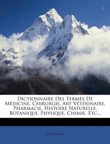 Dictionnaire Des Termes de Medicine, Chirurgie, Art Veterinaire, Pharmacie, Histoire Naturelle, Botanique, Physique, Chimie, Etc.