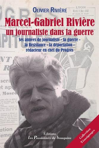 Marcel-Gabriel Rivire, un journaliste dans la Guerre : Ses annes de journaliste, la guerre (39-45), la Rsistance, la dportation, rdacteur en chef du Progrs
