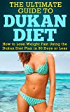 Dukan Diet: The Ultimate Guide to Dukan Diet - How to Lose Weight Fast Using the Dukan Diet Plan in 30 Days or Less (Ducan Diet, Weight Loss Fast, Ducan Diet Plan) (English Edition)