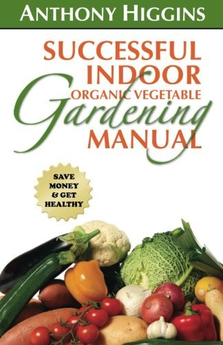 Successful Indoor Organic Vegetable Gardening Manual by Anthony Higgins (2010-07-01)