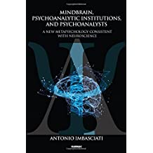 Mindbrain, Psychoanalytic Institutions and Psychoanalysts: A New Metapsychology Consistent with Neuroscience