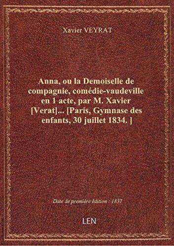 Anna, ou la Demoiselle de compagnie, comdie-vaudeville en 1 acte, par M. Xavier [Verat]... [Paris,
