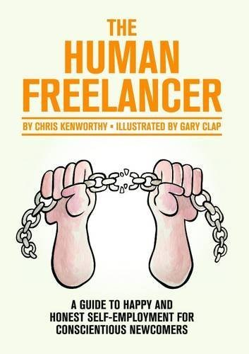The Human Freelancer: A guide to happy and honest self-employment for conscientious newcomers by Chris Kenworthy (2014-08-15)