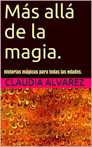 Más allá de la magia.: Historias mágicas para todas las edades. por Claudia  Álvarez