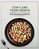 Low Carb Vegetarisch: Vegetarisch kochen und abnehmen ohne Kohlenhydrate