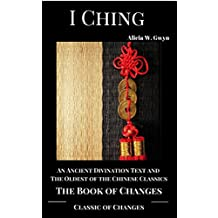I Ching : Classic of Changes  or Book of Changes: An Ancient Divination Text and The Oldest of the Chinese Classics (English Edition)