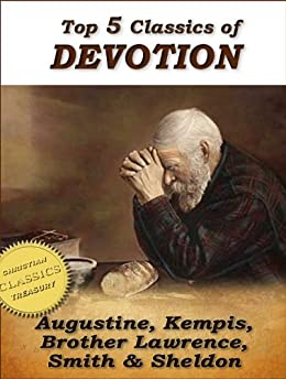 Top 5 Classics of DEVOTION: Confessions of St. Augustine, Imitation of Christ, Practice of the Presence of God, Christian's Secret to a Happy Life, In His Steps (Top Christian Classics) by [St. Augustine, Kempis, Thomas, Brother Lawrence, Whitall Smith, Hannah , Sheldon, Charles ]