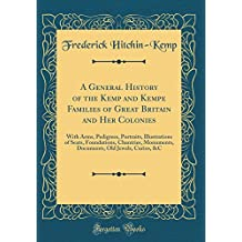 A General History of the Kemp and Kempe Families of Great Britain and Her Colonies: With Arms, Pedigrees, Portraits, Illustrations of Seats. Old Jewels, Curios, C (Classic Reprint)