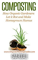 Composting: How Organic Gardeners Let it Rot and Make Homegrown Humus (Organic Gardening for Beginners) (English Edition)
