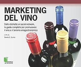 Marketing del vino: Dalle etichette ai social network,la guida completa per promuovere il vino e il turismo enogastronomico (Modelli di business) di [Scarso, Slawka G.]
