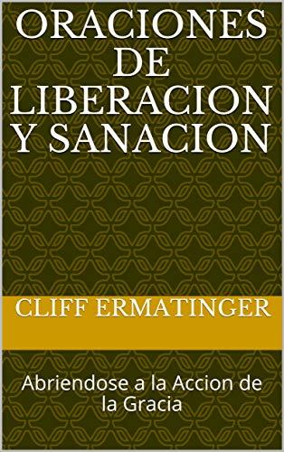 Oraciones de Liberacion y Sanacion: Abriendose a la Accion de la Gracia por Cliff Ermatinger