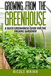 Growing From the Greenhouse: A Quick Greenhouse Guide for the Organic Gardener by Nicole Wrinn (2014-06-10)