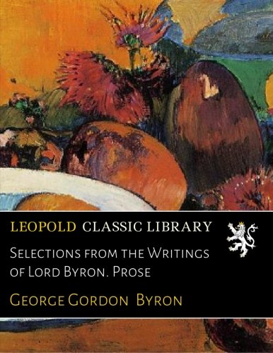 Selections from the Writings of Lord Byron. Prose por George Gordon Byron