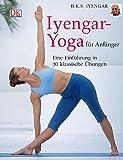 Iyengar-Yoga für Anfänger: Eine Einführung in 30 klassische Übungen