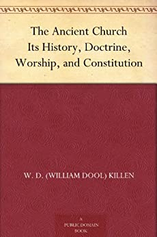 The Ancient Church Its History, Doctrine, Worship, and Constitution (English Edition) von [Killen, W. D. (William Dool)]