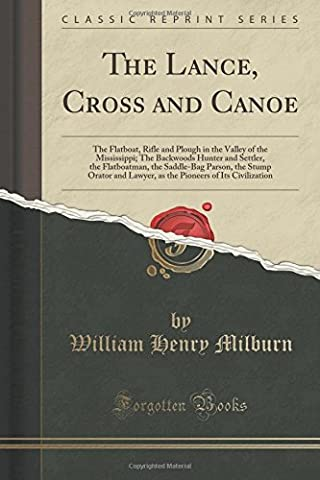 The Lance, Cross and Canoe: The Flatboat, Rifle and Plough in the Valley of the Mississippi; The Backwoods Hunter and Settler, the Flatboatman, the ... of Its Civilization (Classic Reprint)