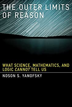 The Outer Limits of Reason: What Science, Mathematics, and Logic Cannot Tell Us (MIT Press) von [Yanofsky, Noson S.]