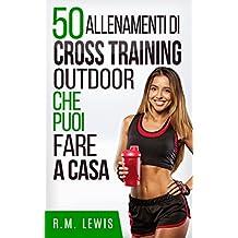 50 Allenamenti Di Cross Training Outdoor Che Puoi Fare A Casa (In Italiano) (Italian Edition)