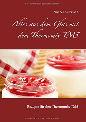 Alles aus dem Glas mit dem Thermomix TM5: Rezepte für den Thermomix TM5