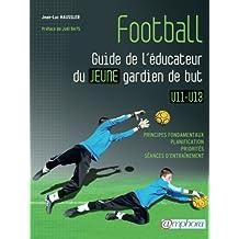 Football - Guide de l'éducateur du jeune gardien de but - Principes fondamentaux, planification, priorités, séances d'entraînement