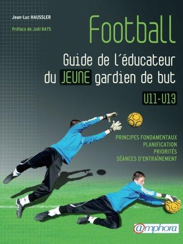 Football - Guide de l'éducateur du jeune gardien de but - Principes fondamentaux, planification, priorités, séances d'entraînement par Haussler Jean-Luc