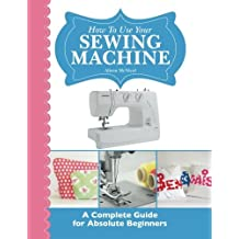 How To Use Your Sewing Machine: A Complete Guide for Absolute Beginners by Alison McNicol (2013-09-25)