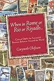 When In Rome or Rio or Riyadh...: Cultural Q & As for Successful Business Behavior Around the World: Cultural Q and A's for Successful Business Behavior Around the World - Gwyneth Olofsson