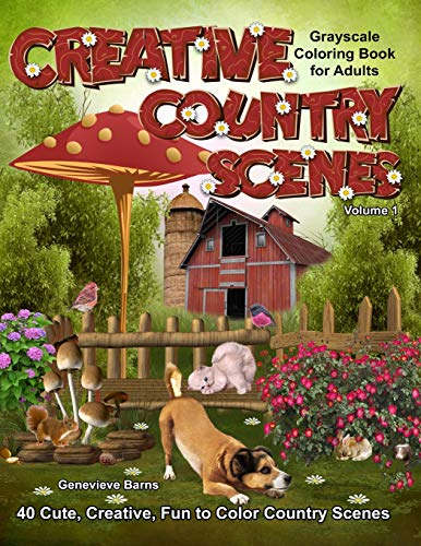 Creative Country Scenes Grayscale Coloring Book for Adults: 40 Cute, Creative, Fun to Color Country Scenes with farm animals, flowers, barns, cottages and more