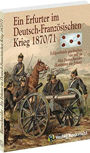 Ein Erfurter im Deutsch - Französischen Krieg 1870/71 - Feldpostbriefe geschreiben von und an Max Riemschneider (Kaufmann aus Erfurt)
