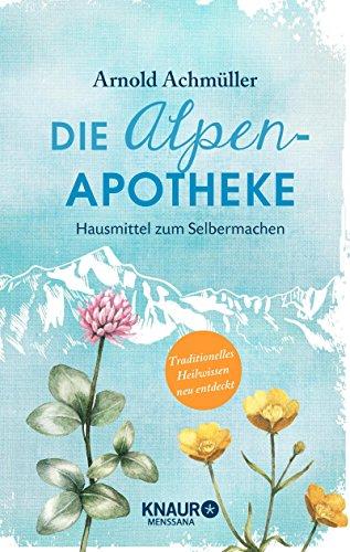 Die Alpen-Apotheke: Hausmittel zum Selbermachen -