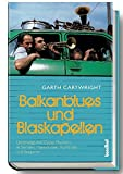 Balkan-Blues und Blaskapellen - Unterwegs mit Gypsy-Musikern in Serbien, Makedonien, Rumänien und Bulgarien - Garth Cartwright