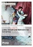 Liebe, Gewalt und Wahnsinn bei Cervantes - Karina Schwach, Julien Lietart, Franziska Janke, Ulrike Decker
