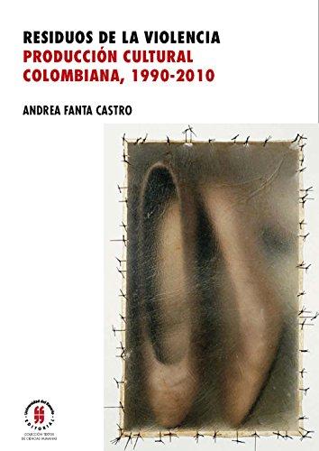 Residuos de la violencia. Producción cultural colombiana, 1990-2010 por Andrea Fanta Castro
