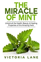 The Miracle of Mint: Unlock All The Health, Beauty, & Healing Properties Of This Amazing Herb (Mint - Herbal Remedies - Healing - Natural Medicine - Essential Oils - Herbs) by Victoria Lane (2014-09-04)
