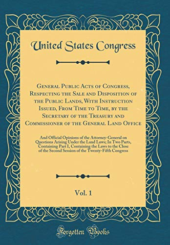 General Public Acts of Congress, Respecting the Sale and Disposition of the Public Lands, With Instruction Issued, From Time to Time, by the Secretary ... Vol. 1: And Official Opinions of the Attorn por United States Congress