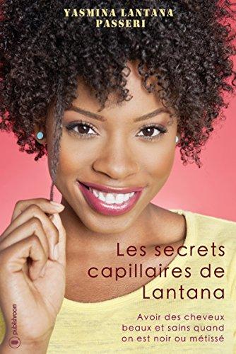 Les secrets capillaires de Lantana: Avoir des cheveux beaux et sains quand on est noir ou métissé par Yasmina Lantana Passeri