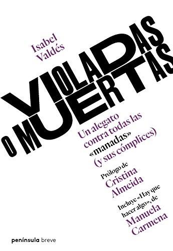 Violadas o muertas: Un alegato contra todas las manadas (y sus cómplices): Un alegato contra todas las manadas (y sus cómplices) por Isabel Valdés
