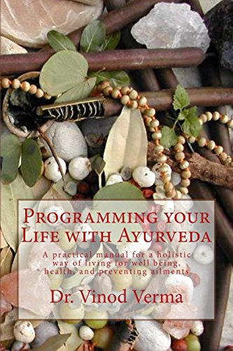 Programming your Life with Ayurveda: A practical manual for a holistic way of living for well being, health, and preventing ailments