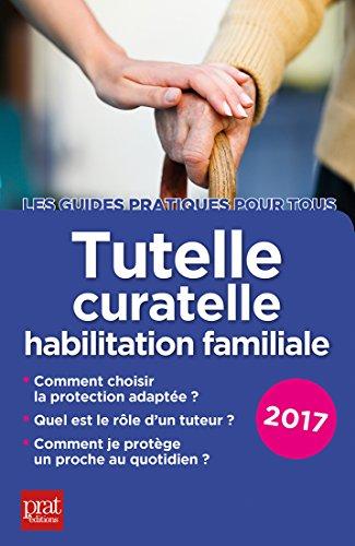 Tutelle, curatelle, habilitation familiale 2017: Le guide pratique (Les guides pratiques pour tous) par Emmanuèle Vallas-Lenerz