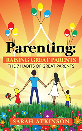 Parenting: Raising Great Parents: The 7 Habits of Great Parents (Raising Loving Children, Raising Happy Kids,Raising Great Teenagers,Parenting Toddlers, Parenting Languages, Positive Parenting)
