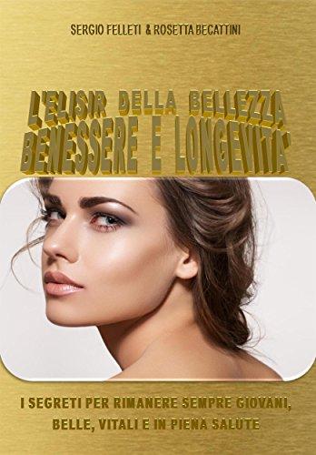 L'elisir della bellezza, benessere e longevità (Italian Edition) por Sergio Felleti & Rosetta Becattini