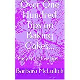 Over One Hundred Tips on Baking Cakes...: Easy to follow tips... (English Edition)