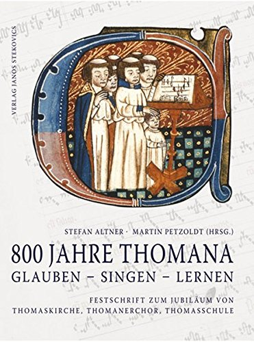 800 Jahre THOMANA - glauben, singen, lernen: Festschrift zum Jubiläum von Thomaskirche, Thomanerchor, Thomasschule