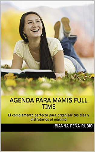 Agenda Para Mamis Full Time: El complemento perfecto para organizar tus días...