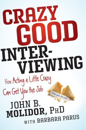 crazy-good-interviewing-how-acting-a-little-crazy-can-get-you-the-job-by-john-b-molidor-2012-05-29