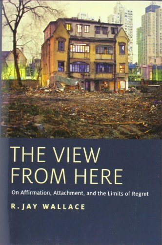 The View from Here: On Affirmation, Attachment, and the Limits of Regret: Written by R. Jay Wallace, 2013 Edition, Publisher: OUP USA [Hardcover]