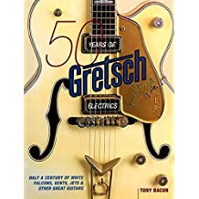 50 Years of Gretsch Electrics: Half a Century of White Falcons, Gents, Jets, and Other Great Guitars by Tony Bacon (2005-03-01)